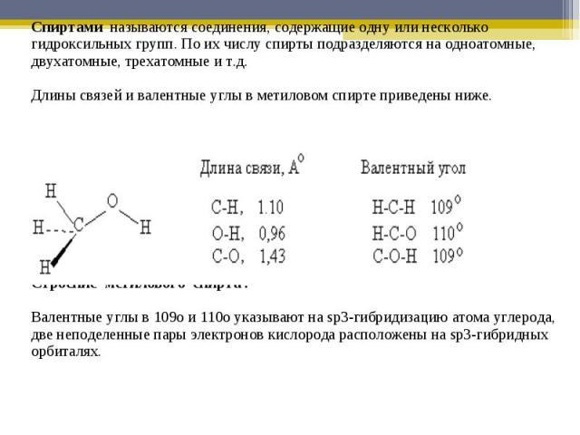 Спиртами называются соединения, содержащие одну или несколько гидроксильных групп. По их числу спирты подразделяются на одноатомные, двухатомные, трехатомные и т.д. Длины связей и валентные углы в метиловом спирте приведены ниже.Строение метилового …