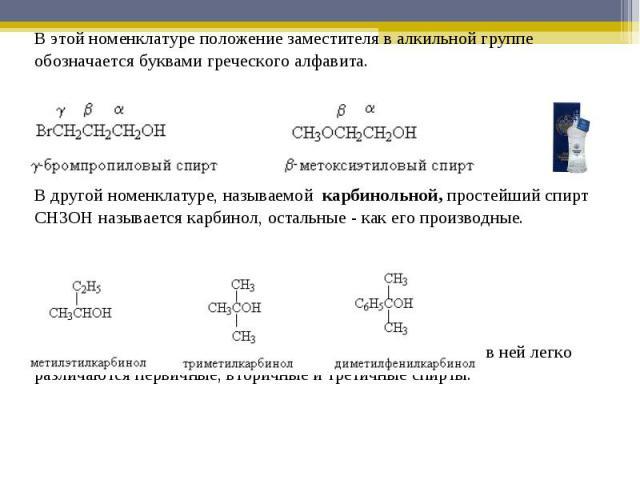 В этой номенклатуре положение заместителя в алкильной группе обозначается буквами греческого алфавита.В другой номенклатуре, называемой карбинольной, простейший спирт CH3OH называется карбинол, остальные - как его производные.Эта номенклатура удобна…