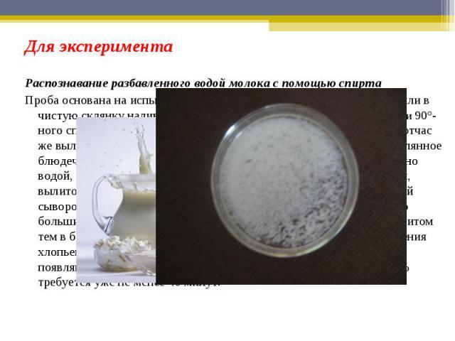 Для экспериментаРаспознавание разбавленного водой молока с помощью спирта Проба основана на испытании молока 90°-ным спиртом. В пробирку или в чистую склянку наливают на одну часть по объему молока, две части 90°-ного спирта и взбалтывают смесь в те…