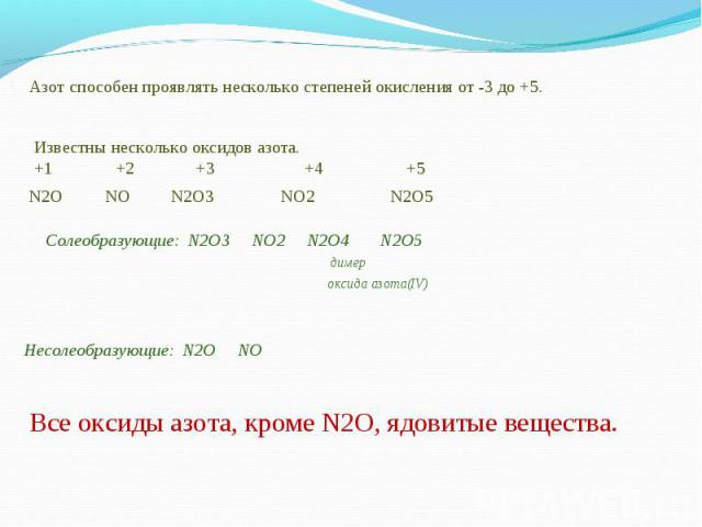 Азот способен проявлять несколько степеней окисления от -3 до +5.Известны несколько оксидов азота.+1 +2 +3 +4 +5Солеобразующие: N2O3 NO2 N2O4 N2O5 димер оксида азота(IV) Несолеобразующие: N2O NOВсе оксиды азота, кроме N2O, ядовитые вещества.