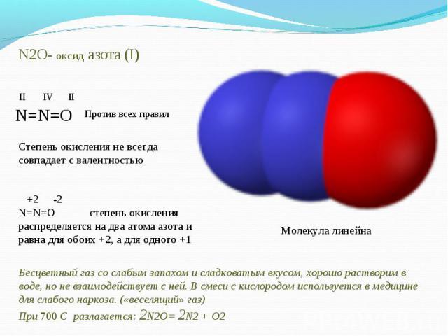 N2O- оксид азота (I)Степень окисления не всегда совпадает с валентностью +2 -2N=N=O степень окисления распределяется на два атома азота и равна для обоих +2, а для одного +1 Бесцветный газ со слабым запахом и сладковатым вкусом, хорошо растворим в в…