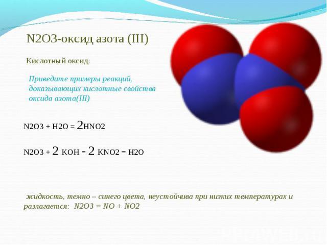 N2O3-оксид азота (III)Кислотный оксид:Приведите примеры реакций, доказывающих кислотные свойства оксида азота(III)N2O3 + H2O = 2HNO2N2O3 + 2 KOH = 2 KNO2 = H2O жидкость, темно – синего цвета, неустойчива при низких температурах и разлагается: N2O3 =…