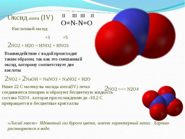 Оксид азота (IV) Кислотный оксид:Взаимодействие с водой происходит таким образом, так как это смешанный оксид, которому соответствует две кислотыНиже 22 С молекулы оксида азота(IV) легко соединяются попарно и образуют бесцветную жидкость состава N2O…