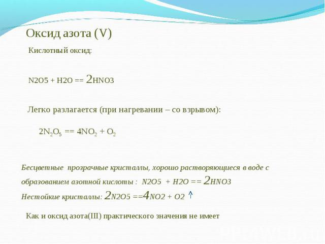 Оксид азота (V)Кислотный оксид: Легко разлагается (при нагревании – со взрывом): 2N2O5 == 4NO2 + O2 Бесцветные прозрачные кристаллы, хорошо растворяющиеся в воде с образованием азотной кислоты : N2O5 + H2O == 2HNO3Нестойкие кристаллы: 2N2O5 ==4N…