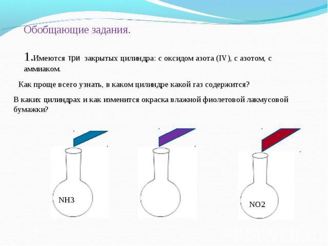 Обобщающие задания. 1.Имеются три закрытых цилиндра: с оксидом азота (IV), с азотом, с аммиаком.Как проще всего узнать, в каком цилиндре какой газ содержится?В каких цилиндрах и как изменится окраска влажной фиолетовой лакмусовой бумажки?