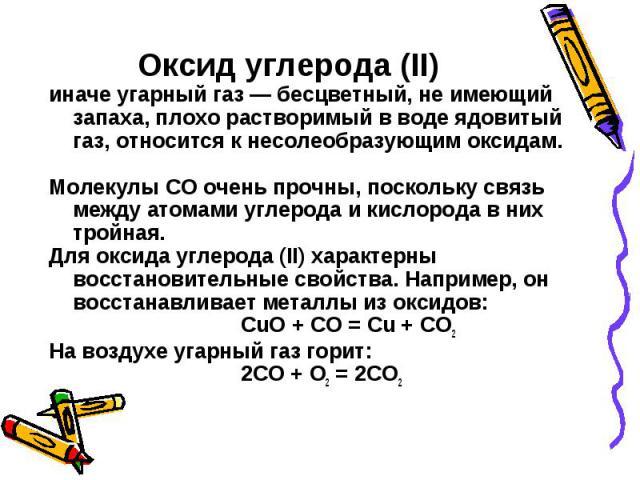 Оксид углерода (II) иначе угарный газ — бесцветный, не имеющий запаха, плохо растворимый в воде ядовитый газ, относится к несолеобразующим оксидам. Молекулы СО очень прочны, поскольку связь между атомами углерода и кислорода в них тройная. Для оксид…
