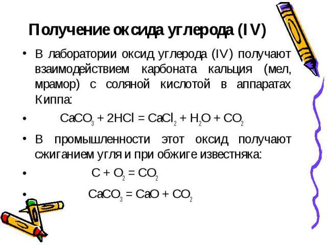 Получение оксида углерода (IV) В лаборатории оксид углерода (IV) получают взаимодействием карбоната кальция (мел, мрамор) с соляной кислотой в аппаратах Киппа: CaCO3 + 2HCl = CaCl2 + H2O + CO2В промышленности этот оксид получают сжиганием угля и при…