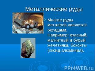 Металлические руды Многие руды металлов являются оксидами. Например: красный, ма