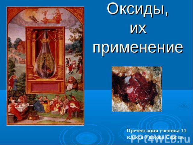 Оксиды,их применение Презентация ученика 11 класса Ушкова Сергея.