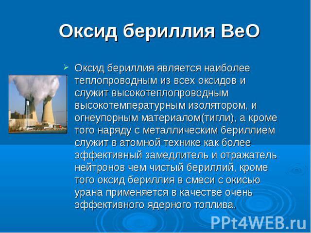 Оксид бериллия BeO Оксид бериллия является наиболее теплопроводным из всех оксидов и служит высокотеплопроводным высокотемпературным изолятором, и огнеупорным материалом(тигли), а кроме того наряду с металлическим бериллием служит в атомной технике …