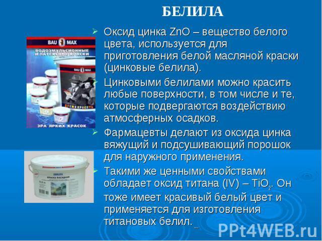 БЕЛИЛА Оксид цинка ZnO – вещество белого цвета, используется для приготовления белой масляной краски (цинковые белила).Цинковыми белилами можно красить любые поверхности, в том числе и те, которые подвергаются воздействию атмосферных осадков.Фармаце…