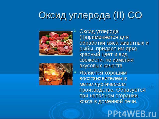 Оксид углерода (II) CO Оксид углерода (II)применяется для обработки мяса животных и рыбы, придает им ярко красный цвет и вид свежести, не изменяя вкусовых качествЯвляется хорошим восстановителем в металлургическом производстве. Образуется при неполн…
