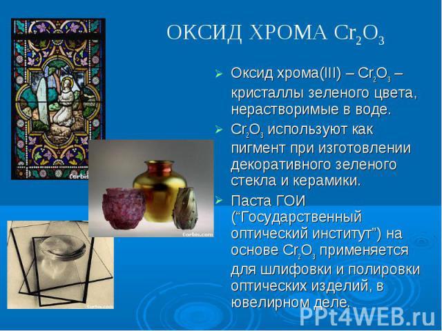 """ОКСИД ХРОМА Cr2O3 Оксид хрома(III) – Cr2O3 –кристаллы зеленого цвета, нерастворимые в воде. Cr2O3 используют как пигмент при изготовлении декоративного зеленого стекла и керамики.Паста ГОИ (""""Государственный оптический институт"""") на основе Cr2O3 прим…"""