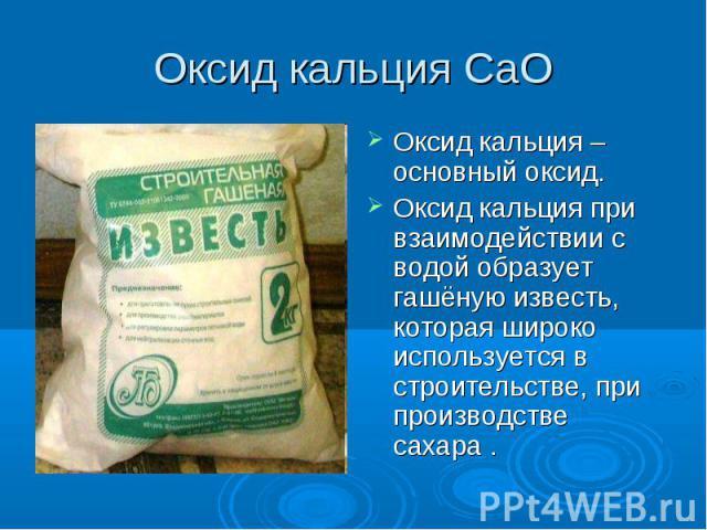 Оксид кальция СаO Оксид кальция – основный оксид.Оксид кальция при взаимодействии с водой образует гашёную известь, которая широко используется в строительстве, при производстве сахара .