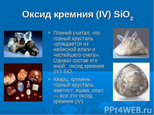 Оксид кремния (IV) SiO2 Плиний считал, что горный хрусталь «рождается из небесной влаги и чистейшего снега». Однако состав его иной: оксид кремния (IV) SiO2.Кварц, кремень, горный хрусталь, аметист, яшма, опал — все это оксид кремния (IV).