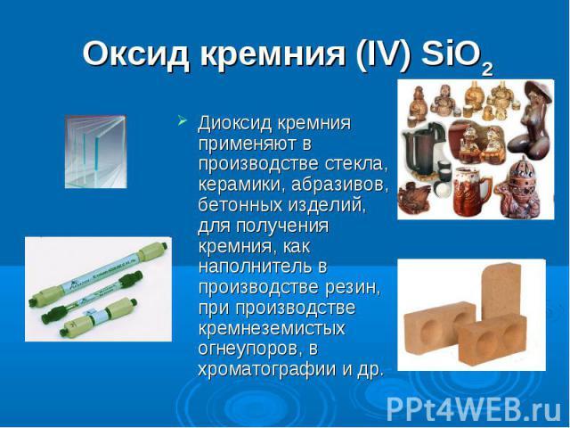 Оксид кремния (IV) SiO2 Диоксид кремния применяют в производстве стекла, керамики, абразивов, бетонных изделий, для получения кремния, как наполнитель в производстве резин, при производстве кремнеземистых огнеупоров, в хроматографии и др.