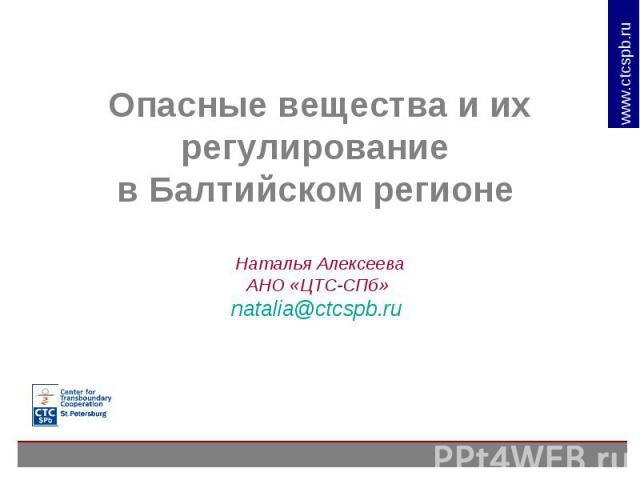 Опасные вещества и их регулирование в Балтийском регионе Наталья АлексееваАНО «ЦТС-СПб» natalia@ctcspb.ru