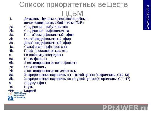 Список приоритетных веществ ПДБМ Диоксины, фураны и диоксиноподобные полихлорированные бифенилы (ПХБ)2a. Соединения трибутилолова 2b. Соединения трифенилолова 3a. Пентабромдифениловый эфир 3b. Октабромдифениловый эфир 3c. Декабромдифениловый эфир 4a…