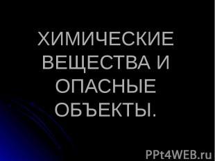 ХИМИЧЕСКИЕ ВЕЩЕСТВА И ОПАСНЫЕ ОБЪЕКТЫ.
