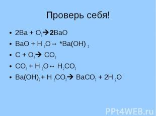 Проверь себя! 2Ва + О22ВаОВаО + Н 2О→ *Ва(ОН) 2С + О2 СО2СО2 + Н 2О↔ Н 2СО3Ва(ОН