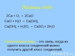 Проверь себя: 2Ca + O2 → 2CaOCaO + H2O → Ca(OH)2Ca(OH)2 + H2SO4 → CaSO4 + 2H2OГе