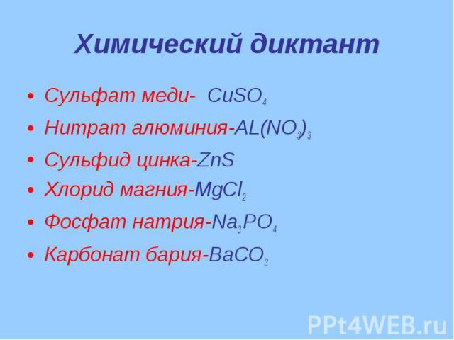Химический диктант Сульфат меди- CuSO4Нитрат алюминия-AL(NO3)3Сульфид цинка-ZnSХлорид магния-MgCl2Фосфат натрия-Na3 РО4 Карбонат бария-BaCO3