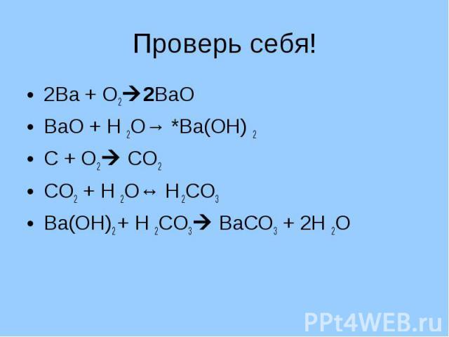 Проверь себя! 2Ва + О22ВаОВаО + Н 2О→ *Ва(ОН) 2С + О2 СО2СО2 + Н 2О↔ Н 2СО3Ва(ОН)2 + Н 2СО3 ВаСО3 + 2Н 2О