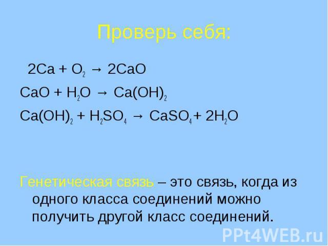Проверь себя: 2Ca + O2 → 2CaOCaO + H2O → Ca(OH)2Ca(OH)2 + H2SO4 → CaSO4 + 2H2OГенетическая связь – это связь, когда из одного класса соединений можно получить другой класс соединений.