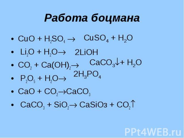 Работа боцмана СuО + Н2SО4 Li2О + Н2ОСО2 + Са(ОН)2 Р2О5 + Н2ОСаО + СО2СаСО3 СаСО3 + SiО2 CаSiOз + СО2
