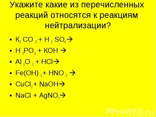 Укажите какие из перечисленных реакций относятся к реакциям нейтрализации? К2 СО 3 + Н 2 SО4 Н 3РО 4 + КОН Аl 2О 3 + НСl Fе(ОН) 3 + НNО 3 CuCI2 + NaOHNaCI + AgNO3