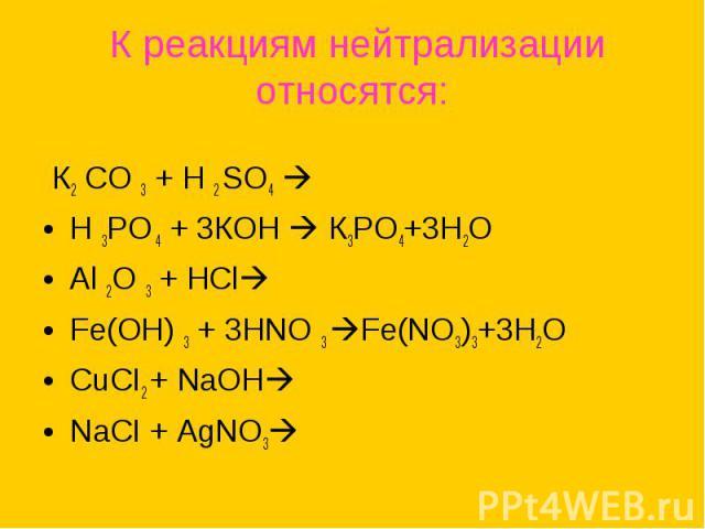К реакциям нейтрализацииотносятся: К2 СО 3 + Н 2 SО4 Н 3РО 4 + 3КОН К3РО4+3Н2ОАl 2О 3 + НСl Fе(ОН) 3 + 3НNО 3 Fe(NO3)3+3H2OCuCI2 + NaOHNaCI + AgNO3