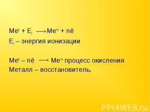 Ме0 + Еi Ме+n + nēЕi – энергия ионизацииМе0 – nē Ме+n процесс окисленияМеталл –