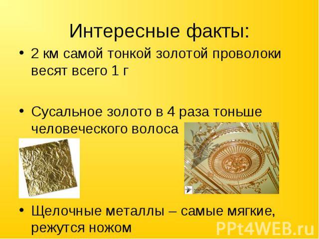 Интересные факты: 2 км самой тонкой золотой проволоки весят всего 1 гСусальное золото в 4 раза тоньше человеческого волосаЩелочные металлы – самые мягкие, режутся ножом