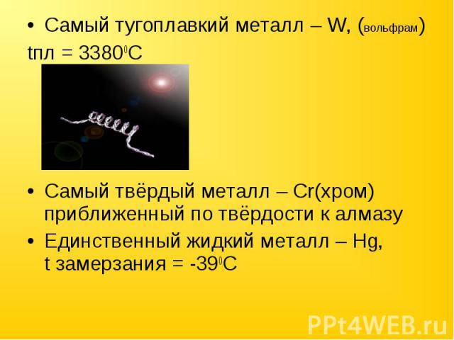 Самый тугоплавкий металл – W, (вольфрам) tпл = 33800CСамый твёрдый металл – Cr(хром) приближенный по твёрдости к алмазуЕдинственный жидкий металл – Hg, t замерзания = -390C