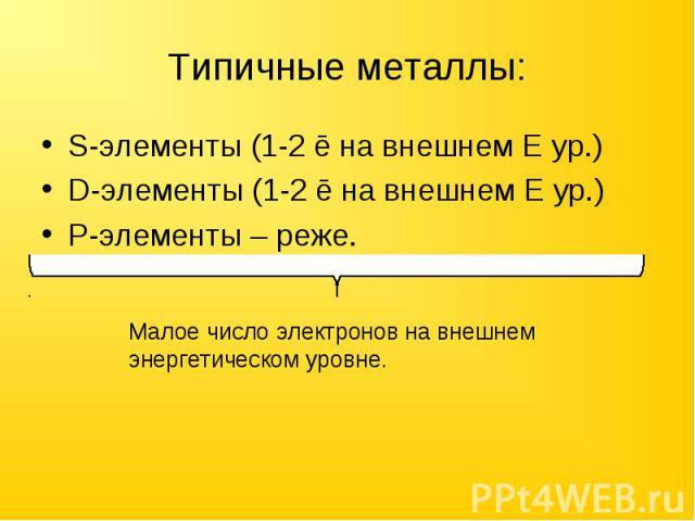 Типичные металлы: S-элементы (1-2 ē на внешнем E ур.)D-элементы (1-2 ē на внешнем Е ур.)P-элементы – реже.Малое число электронов на внешнем энергетическом уровне.