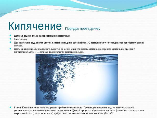 Кипячение Порядок проведения: Наливаю воду из крана на вид совершено прозрачную. Кипячу воду.При нагревание вода меняет цвет на жёлтый (выпадение солей железа). С повышением температуры вода приобретает рыжий оттенок.После кипячения воды продолжител…