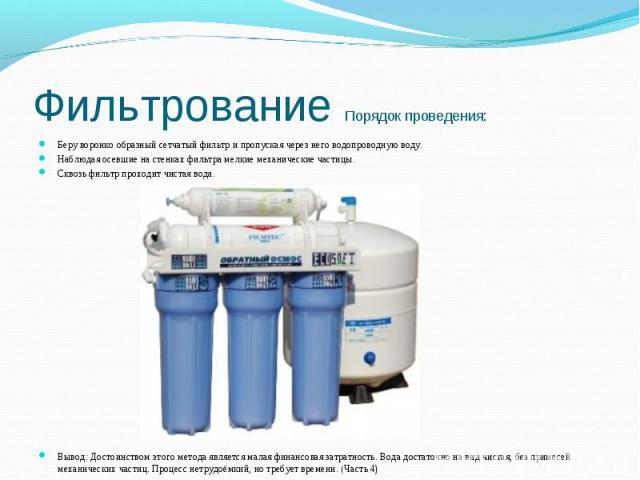 Фильтрование Порядок проведения: Беру воронко образный сетчатый фильтр и пропуская через него водопроводную воду. Наблюдая осевшие на стенках фильтра мелкие механические частицы.Сквозь фильтр проходит чистая вода. Вывод: Достоинством этого метода яв…