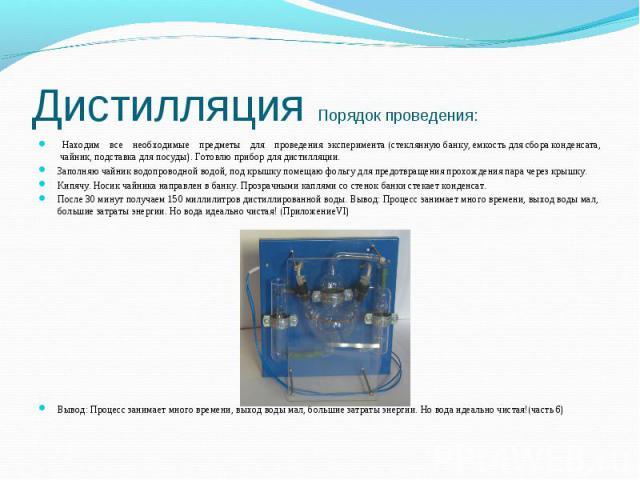 Дистилляция Порядок проведения: Находим все необходимые предметы для проведения эксперимента (стеклянную банку, емкость для сбора конденсата, чайник, подставка для посуды). Готовлю прибор для дистилляции.Заполняю чайник водопроводной водой, под крыш…