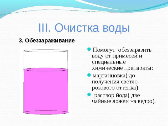 III. Очистка воды 3. ОбеззараживаниеПомогут обеззаразить воду от примесей и специальные химические препараты: марганцовка( до получения светло-розового оттенка) раствор йода( две чайные ложки на ведро).
