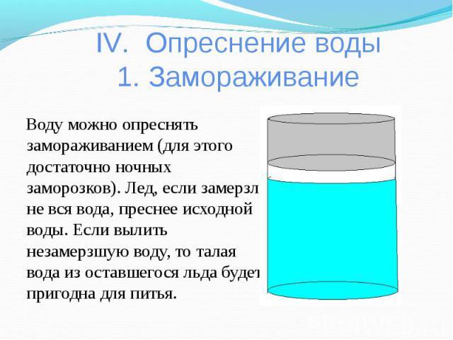 IV. Опреснение воды1. Замораживание Воду можно опреснять замораживанием (для этого достаточно ночных заморозков). Лед, если замерзла не вся вода, преснее исходной воды. Если вылить незамерзшую воду, то талая вода из оставшегося льда будет пригодна д…