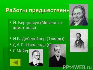 Работы предшественников Й. Берцелиус (Металлы и неметаллы) И.В. Деберейнер (Триа