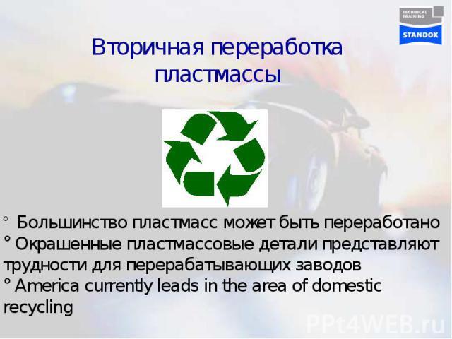 Вторичная переработка пластмассы Большинство пластмасс может быть переработано Окрашенные пластмассовые детали представляют трудности для перерабатывающих заводов America currently leads in the area of domestic recycling