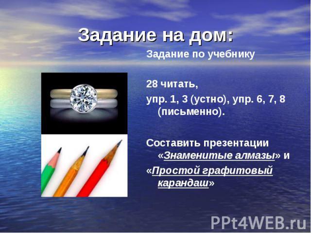 Задание на дом: Задание по учебнику 28 читать,упр. 1, 3 (устно), упр. 6, 7, 8 (письменно).Составить презентации «Знаменитые алмазы» и «Простой графитовый карандаш»