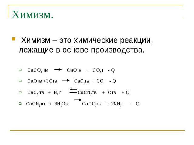 Химизм. Химизм – это химические реакции, лежащие в основе производства. CaCO3 тв CaOтв + CO2 г - Q CaOтв +3Cтв CaC2тв + COг - Q CaC2 тв + N2 г CaCN2 тв + Cтв + Q CaCN2тв + 3H2Oж CaCO3тв + 2NH3г + Q
