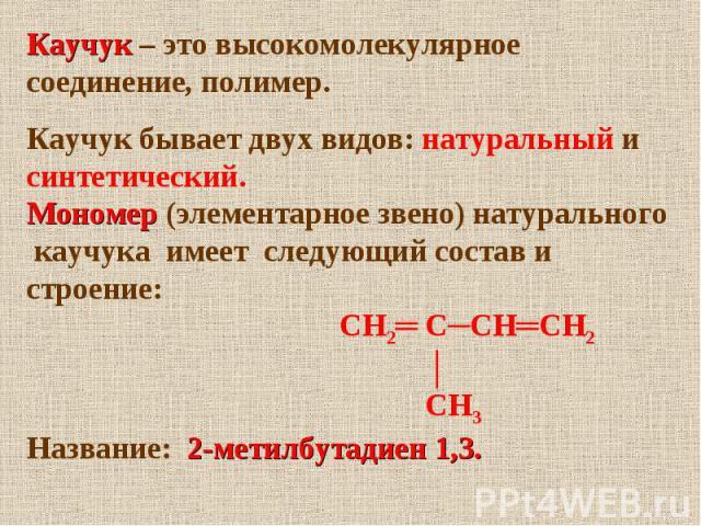 Каучук – это высокомолекулярное соединение, полимер.Каучук бывает двух видов: натуральный и синтетический.Мономер (элементарное звено) натурального каучука имеет следующий состав и строение: СН2═ С─СН═СН2 │ СН3Название: 2-метилбутадиен 1,3.