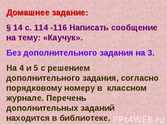 Домашнее задание:§ 14 с. 114 -116 Написать сообщение на тему: «Каучук».Без дополнительного задания на 3.На 4 и 5 с решением дополнительного задания, согласно порядковому номеру в классном журнале. Перечень дополнительных заданий находится в библиотеке.
