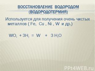 Восстановление водородом (водородотермия) Используется для получения очень чисты