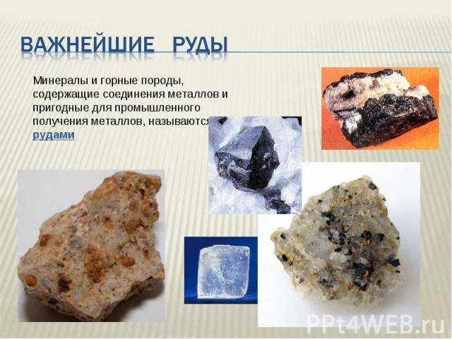 Важнейшие руды Минералы и горные породы, содержащие соединения металлов и пригодные для промышленного получения металлов, называются рудами
