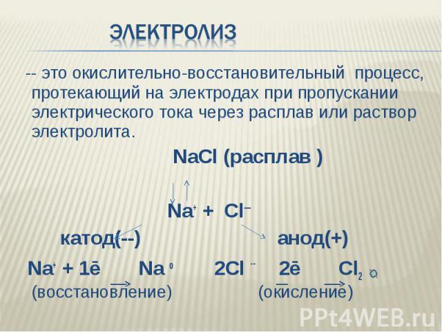 Электролиз -- это окислительно-восстановительный процесс, протекающий на электродах при пропускании электрического тока через расплав или раствор электролита. NaCl (расплав ) Na+ + Cl— катод(--) анод(+) Na+ + 1ē Na o 2Cl -- 2ē Cl2 (восстановление) (…