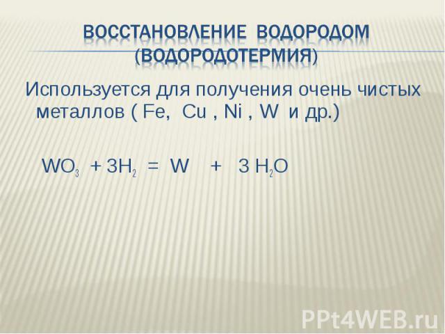 Восстановление водородом (водородотермия) Используется для получения очень чистых металлов ( Fe, Cu , Ni , W и др.) WO3 + 3H2 = W + 3 H2O